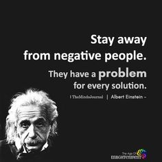 Stay away from negative people. They have a problem for every solution. Life Quotes Love, True Quotes, Words Quotes, Great Quotes, Quotes To Live By, Qoutes, Motivational Quotes, Inspirational Quotes, Sayings