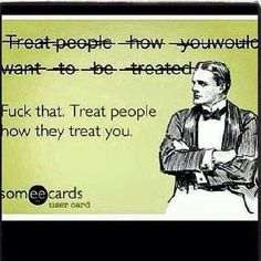 """People are like """"treat people how you want to be treated"""" am I supposed to kiss someones ass when they treat me like crap?"""