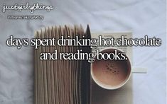 Days Spent Drinking Hot Chocolate And Reading Books.