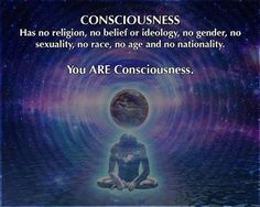 Consciousness has no religion, no belief or ideology, no gender, no sexuality, no race, no age and no nationality.  You ARE Consciousness.