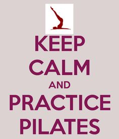 KEEP CALM AND PRACTICE PILATES