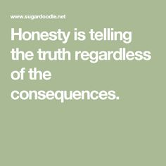 Honesty is telling the truth regardless of the consequences.