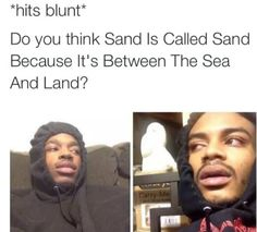 drakemoji2: dominicandeathtrap: - why is sand called sand?