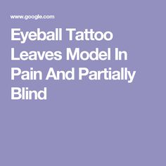 Eyeball Tattoo Leaves Model In Pain And Partially Blind Partially Blind, Body Modifications, Blinds, Layers, Tattoos, Model, Body Mods, Layering, Tatuajes