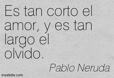 """""""Es tan corto el amor, y es tan largo el olvido"""" - Pablo Neruda. (Il est si court l'amour et si long est l'oubli)"""