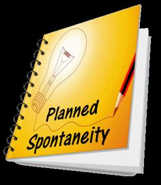 PLANNED SPONTANEITY....     ..... sounds so wrong but ...SO NEEDED