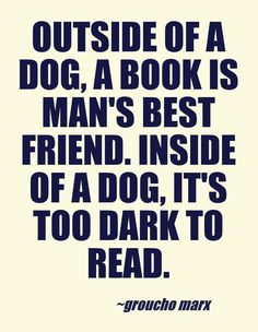 """""""Outside of a dog, a book is a man's best friend. Inside of a dog, it's too dark to read."""" - Groucho Marx  This quote courtesy of @Pinstamatic (http://pinstamatic.com)"""