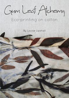 Gum Leaf Alchemy: Eco-Printing on Cotton ebook. How to eco-print with eucalyptus leaves on plant fibres. Natural dyeing, plant dyes.