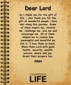 Dear Lord,  As I thank you for the gift of life.  I also thank you for the gift of wonderful people I have met along this journey.  Some of them inspire me,  stretch me, challenge me, love me and encourage me.  All of them helped me yo realize how meaningful and beautiful my life is.  I love  [...]