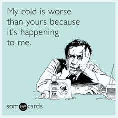 Free, Get Well Ecard: My cold is worse than yours because it's happening to me.