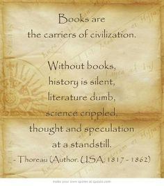 """Books are the carriers of civilization.  Without books, history is silent, literature is dumb, science crippled, thought and speculation at a standstill."" Henry Thoreau"