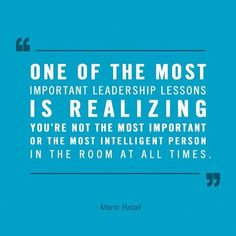 """One of the most important leadership lessons is realizing you're not the most important or the most intelligent person in the room at all times.""  Mario Batali  #leadership #quotes"