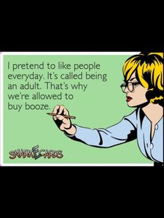 i pretend to like people everyday  its called being an adult thats why were allowed to buy booze.