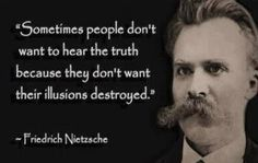 Sometimes people don't want to hear the truth because they don't want their illusions destroyed ~Friedrich Nietzsche