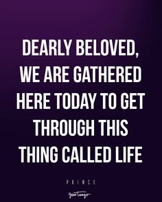 Dearly beloved, we are gathered here today to get through this thing called life. — Prince