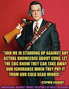 Gun control ~ They can take away our ignorance when they pry it from our cold dead minds! - Stephen Colbert