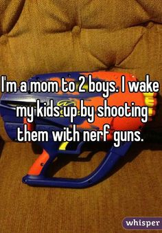 I'm a mom to 2 boys. I wake my kids up by shooting them with nerf guns.