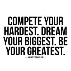 Compete every day for the life you want, the dreams you have, and the people you live.