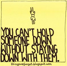You can't hold someone down without staying down with them.