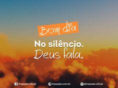 Bom dia! No silêncio Deus fala.