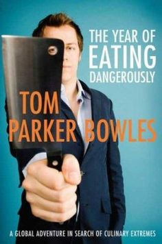 The Year of Eating Dangerously A Global Adventure in Search of Culinary Extremes (Book) : Parker Bowles, Tom
