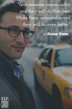 """Give someone responsibility and they will do their best.  Make them accountable and they will do even better."" Simon Sinek"