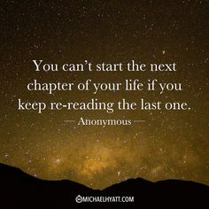 """""""You can't start the next chapter of your life if you keep re-reading the last one."""" -Anonymous"""