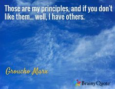 Those are my principles, and if you don't like them... well, I have others. / Groucho Marx