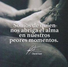 〽️ Somos de quien nos abriga el alma en nuestros peores momentos. David Sant