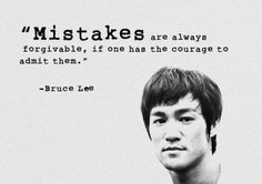 """ Mistakes are always forgivable, if one has the courage to admit them."" - http://whowasbrucelee.com/?p=156"
