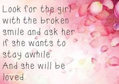 Look for the girl with a broken smile ask her if she wants to stay awhile and she will be loved