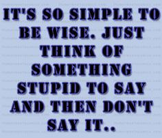 It's so simple to be wise. Just think of something stupid to say and then don't say it..