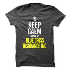 I cant KEEP CALM, I work at Blue Cross Insurance Inc. T Shirt, Hoodie, Sweatshirt
