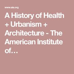 A History of Health + Urbanism + Architecture - The American Institute of…