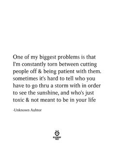 One of my biggest problems is that I'm constantly torn between cutting people off and being patient with them. Sometimes it's hard to tell who you have to go through a storm with in order to see the sunshine, and who's just toxic and not meant to b It Will Be Ok Quotes, Now Quotes, True Quotes, Words Quotes, Quotes To Live By, Sayings, It's My Life Quotes, Change Quotes, Attitude Quotes