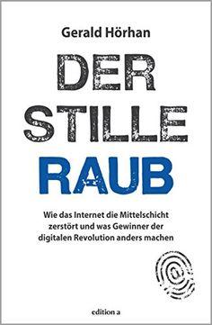 Der stille Raub: Wie das Internet die Mittelschicht zerstört und was Gewinner der digitalen Revolution anders machen (German Edition) by [Hörhan, Gerald]