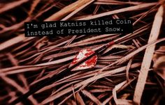 I just imagine Katniss having her bow pointed at Snow and right before she turns to shoot Coin, she whistles the four Mockingjay notes. That'd be epic. Just saying.