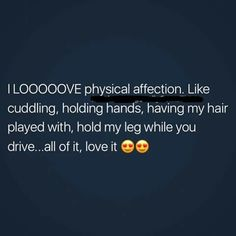 I LOVE physical affection. Like cuddling, holding hands, having my hair played with, hold my leg while you drive...all of it, love it!