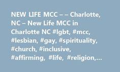 NEW LIFE MCC – – Charlotte, NC – New Life MCC in Charlotte NC #lgbt, #mcc, #lesbian, #gay, #spirituality, #church, #inclusive, #affirming, #life, #religion, #theology, #charlotte http://oklahoma.remmont.com/new-life-mcc-charlotte-nc-new-life-mcc-in-charlotte-nc-lgbt-mcc-lesbian-gay-spirituality-church-inclusive-affirming-life-religion-theology-charlotte/  # Welcome to New Life Metropolitan Community Church 1201 South New Hope RoadGastonia, NC 28054 NEWS! New Life MCC is no longer at 1900 The…