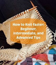 How to Knit Faster : Beginner, Intermediate, and Advanced Tips | knittedbliss.com