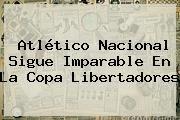 http://tecnoautos.com/wp-content/uploads/imagenes/tendencias/thumbs/atletico-nacional-sigue-imparable-en-la-copa-libertadores.jpg Copa Libertadores. Atlético Nacional sigue imparable en la Copa Libertadores, Enlaces, Imágenes, Videos y Tweets - http://tecnoautos.com/actualidad/copa-libertadores-atletico-nacional-sigue-imparable-en-la-copa-libertadores/