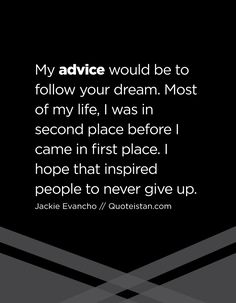 My advice would be to follow your dream. Most of my life, I was in second place before I came in first place. I hope that inspired people to never give up. Advice Quotes, Life Quotes, Jackie Evancho, First Place, Follow You, I Hope, Never Give Up, Of My Life, Quote Of The Day