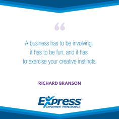 "Express Quote of the Week. ""A business has to be involving, it has to be fun, and it has to exercise your creative instincts."" - Richard Branson"