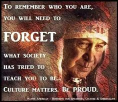 TO REMEMBER WHO YOU ARE, YOU NEED TO FORGET WHAT SOCIETY HAS TRIED TO TEACH YOU TO BE..... CULTURE MATTERS. BE PROUD.