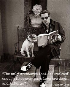 """""""The only creatures that are evolved enough to convey pure love are dogs and infants.""""  -- Johnny Depp"""