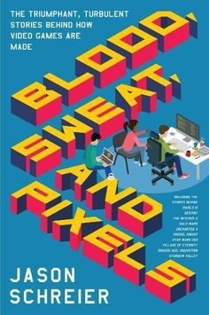 Blood, Sweat, and Pixels: The Triumphant, Turbulent Stori...
