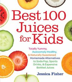 Best 100 Juices for Kids: Totally Yummy, Awesomely Healthy, & Naturally Sweetened Homemade Alternatives to Soda Pop, Sports Drinks, and Expensive Bottled Juices by Jessica Fisher
