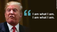 """I am what I am. I am what I am."" — Donald Trump"