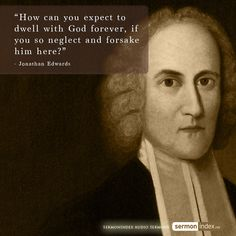 """How can you expect to dwell with God forever, if you so neglect and forsake him here?"" - Jonathan Edwards #prayer #knowinggod #neglect"