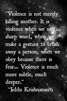 """Violence is not merely killing another. It is violence when we use a sharp word, when we make a gesture to brush away a person, when we obey because there is fear. Violence is much more subtle, much deeper. Kahlil Gibran, The Words, Wisdom Quotes, Me Quotes, Spiritual Quotes, Great Quotes, Inspirational Quotes, Motivational, Jiddu Krishnamurti"
